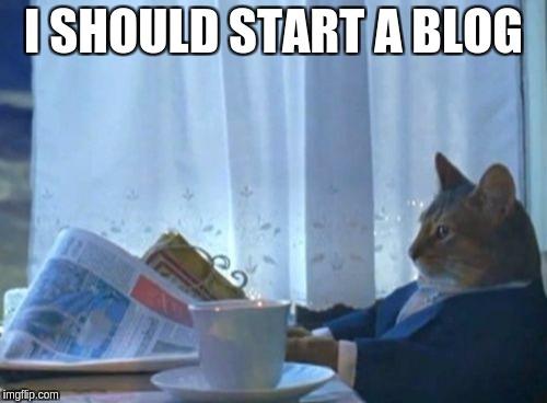 I should start a blog